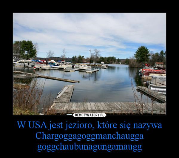W USA jest jezioro, które się nazywa Chargoggagoggmanchauggagoggchaubunagungamaugg –
