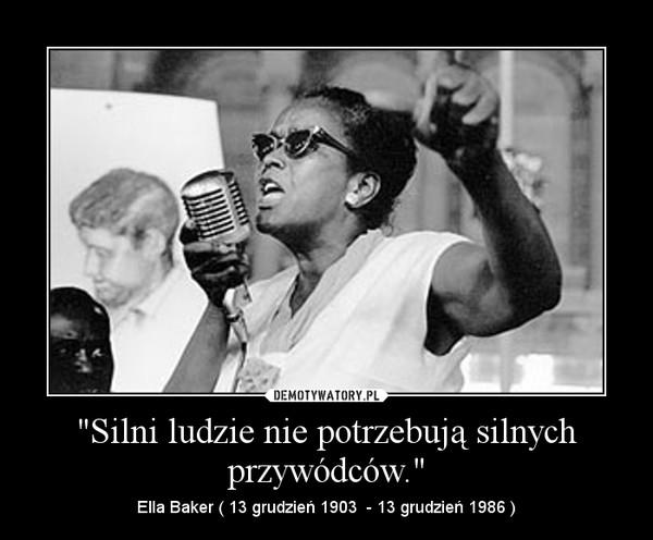 """""""Silni ludzie nie potrzebują silnych przywódców."""" – Ella Baker ( 13 grudzień 1903  - 13 grudzień 1986 )"""