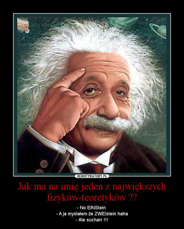 Jak ma na imię jeden z największych fizyków-teoretyków ?? – - No EINStein \n- A ja myślałem że ZWEIstein haha\n- Ale sucharr !!!
