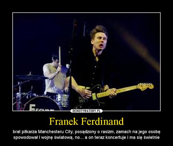 Franek Ferdinand – brat piłkarza Manchesteru City, posądzony o rasizm, zamach na jego osobę spowodował I wojnę światową, no... a on teraz koncertuje i ma się świetnie