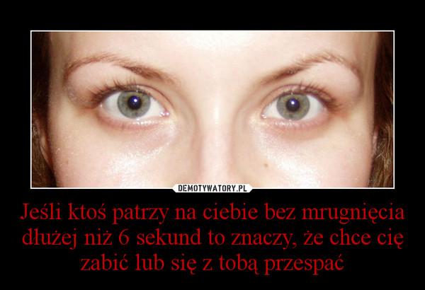 Jeśli ktoś patrzy na ciebie bez mrugnięcia dłużej niż 6 sekund to znaczy, że chce cię zabić lub się z tobą przespać –