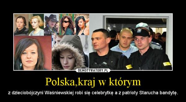 Polska,kraj w którym – z dzieciobójczyni Waśniewskiej robi się celebrytkę a z patrioty Starucha bandytę.