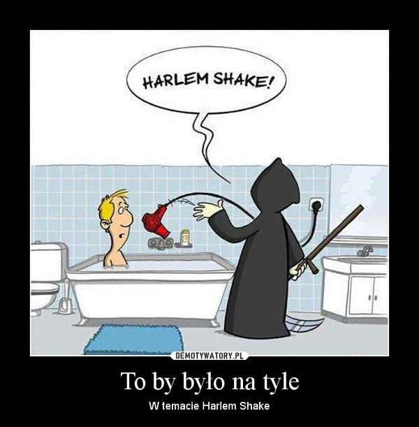 To by było na tyle – W temacie Harlem Shake