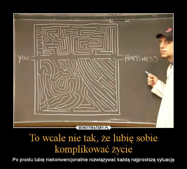 To wcale nie tak, że lubię sobie komplikować życie – Po prostu lubię niekonwencjonalnie rozwiązywać każdą najprostszą sytuację