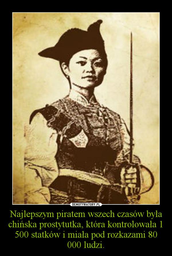 Najlepszym piratem wszech czasów była chińska prostytutka, która kontrolowała 1 500 statków i miała pod rozkazami 80 000 ludzi. –