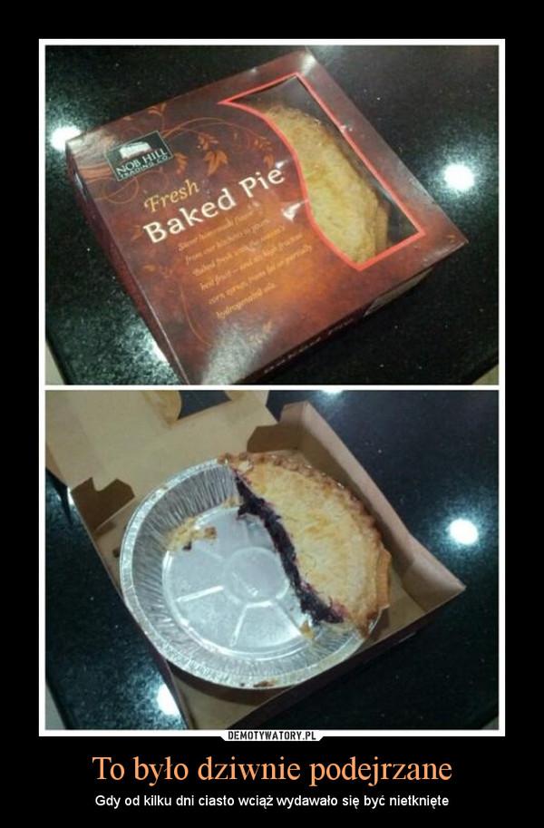 To było dziwnie podejrzane – Gdy od kilku dni ciasto wciąż wydawało się być nietknięte