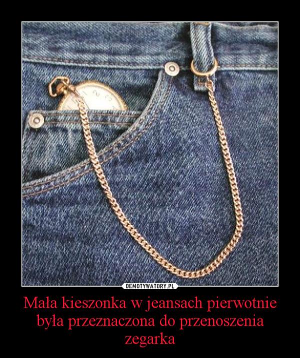Mała kieszonka w jeansach pierwotnie była przeznaczona do przenoszenia zegarka –