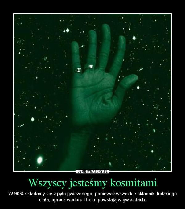 Wszyscy jesteśmy kosmitami – W 90% składamy się z pyłu gwiezdnego, ponieważ wszystkie składniki ludzkiego ciała, oprócz wodoru i helu, powstają w gwiazdach.