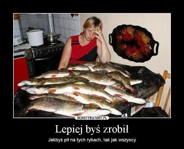 Lepiej byś zrobił – Jakbyś pił na tych rybach, tak jak wszyscy