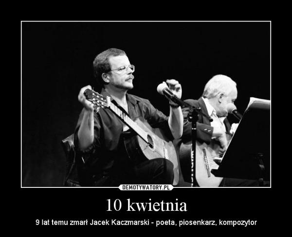 10 kwietnia – 9 lat temu zmarł Jacek Kaczmarski - poeta, piosenkarz, kompozytor