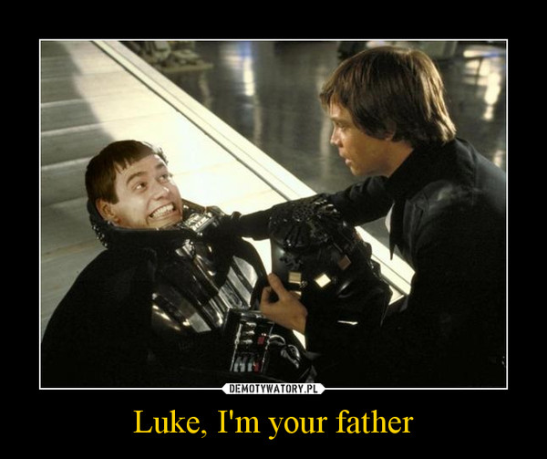 Luke, I'm your father –