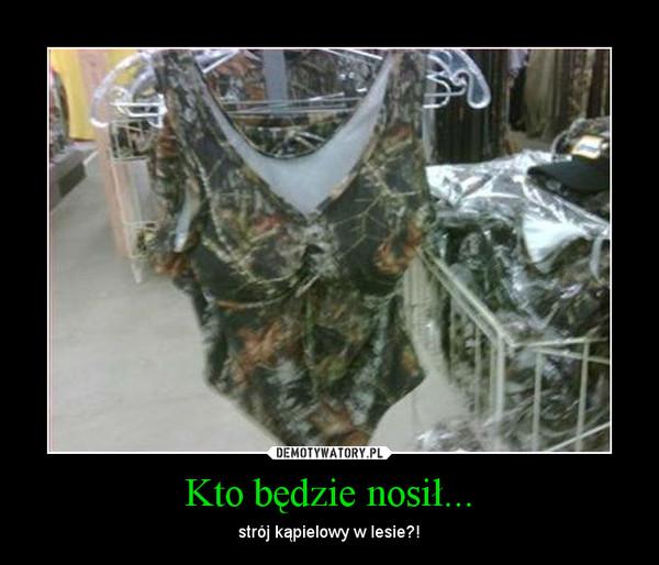 Kto będzie nosił... – strój kąpielowy w lesie?!
