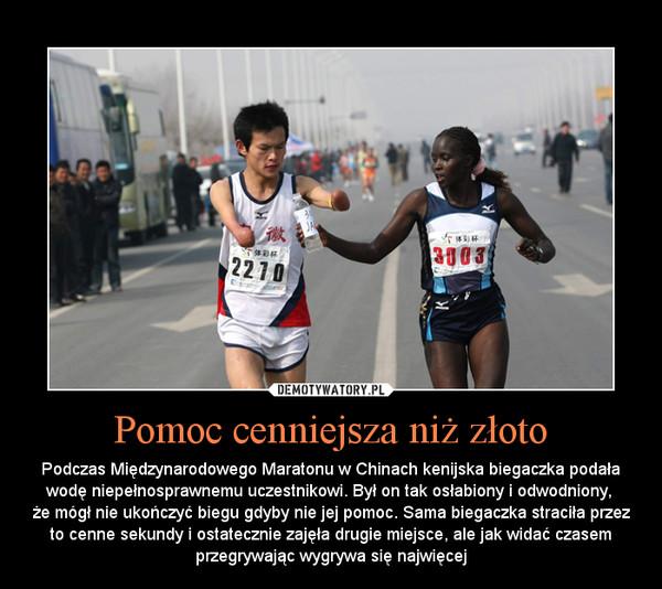 Pomoc cenniejsza niż złoto – Podczas Międzynarodowego Maratonu w Chinach kenijska biegaczka podała wodę niepełnosprawnemu uczestnikowi. Był on tak osłabiony i odwodniony, że mógł nie ukończyć biegu gdyby nie jej pomoc. Sama biegaczka straciła przez to cenne sekundy i ostatecznie zajęła drugie miejsce, ale jak widać czasem przegrywając wygrywa się najwięcej