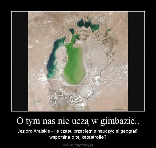 O tym nas nie uczą w gimbazie.. – Jezioro Aralskie - ile czasu przeciętnie nauczyciel geografii wspomina o tej katastrofie?