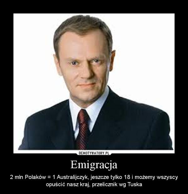 Emigracja – 2 mln Polaków = 1 Australijczyk, jeszcze tylko 18 i możemy wszyscy opuścić nasz kraj, przelicznik wg Tuska