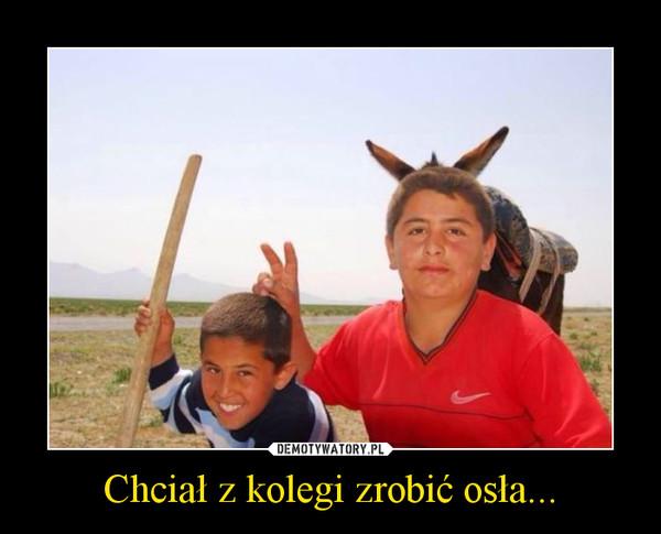 Chciał z kolegi zrobić osła... –