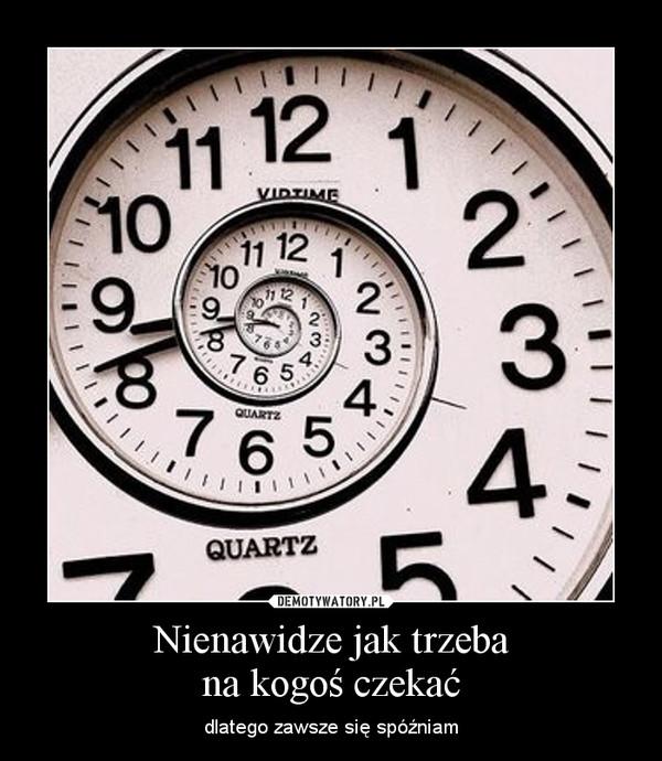 Nienawidze jak trzebana kogoś czekać – dlatego zawsze się spóźniam