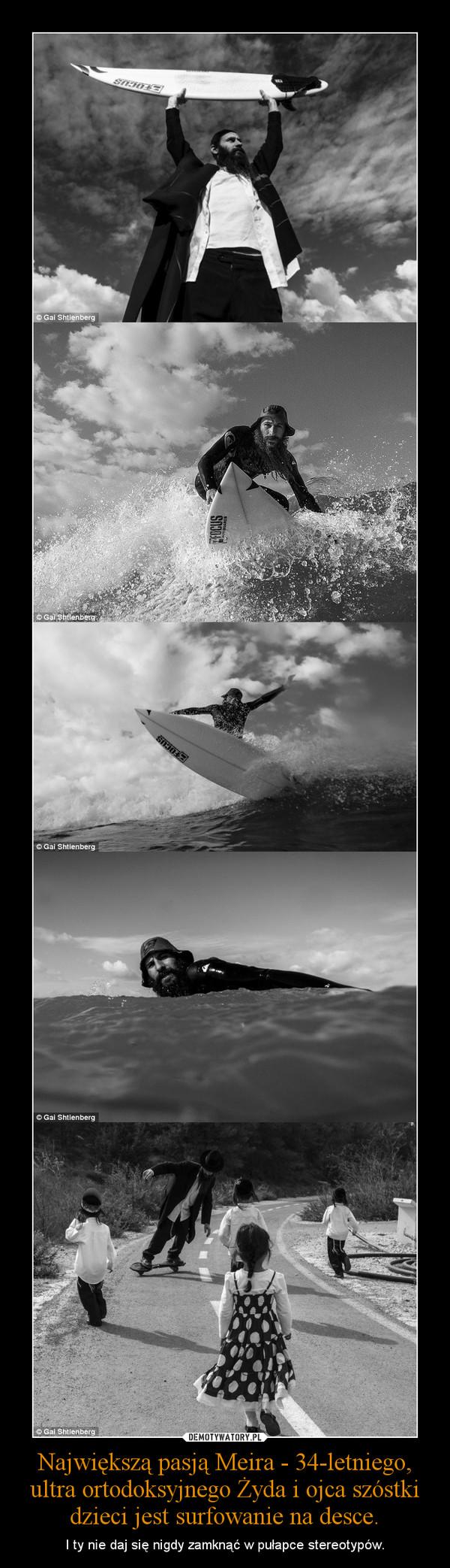 Największą pasją Meira - 34-letniego, ultra ortodoksyjnego Żyda i ojca szóstki dzieci jest surfowanie na desce. – I ty nie daj się nigdy zamknąć w pułapce stereotypów.