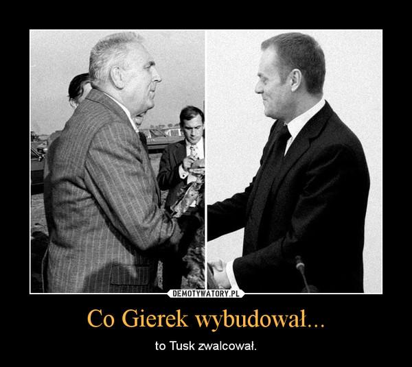 Co Gierek wybudował... – to Tusk zwalcował.
