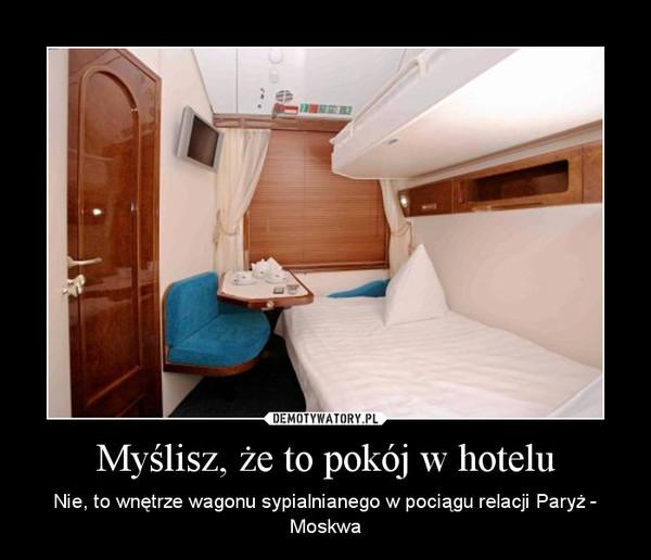 Myślisz, że to pokój w hotelu – Nie, to wnętrze wagonu sypialnianego w pociągu relacji Paryż - Moskwa