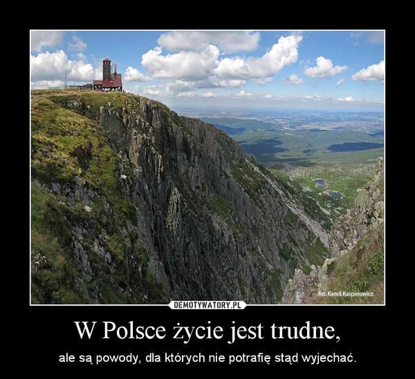 W Polsce życie jest trudne, – ale są powody, dla których nie potrafię stąd wyjechać.