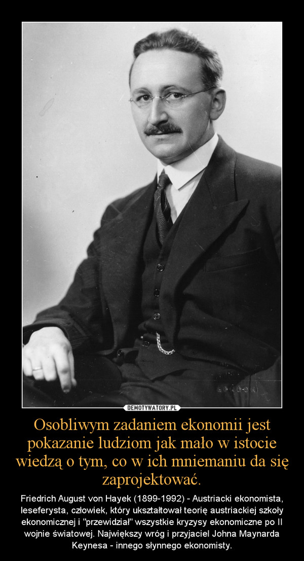 """Osobliwym zadaniem ekonomii jest pokazanie ludziom jak mało w istocie wiedzą o tym, co w ich mniemaniu da się zaprojektować. – Friedrich August von Hayek (1899-1992) - Austriacki ekonomista, leseferysta, człowiek, który ukształtował teorię austriackiej szkoły ekonomicznej i """"przewidział"""" wszystkie kryzysy ekonomiczne po II wojnie światowej. Największy wróg i przyjaciel Johna Maynarda Keynesa - innego słynnego ekonomisty."""