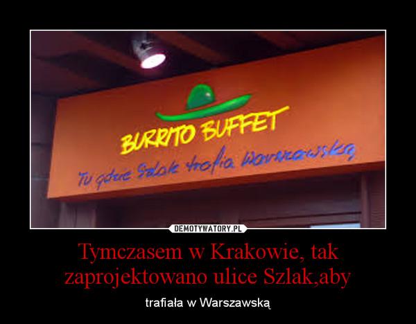 Tymczasem w Krakowie, tak zaprojektowano ulice Szlak,aby – trafiała w Warszawską