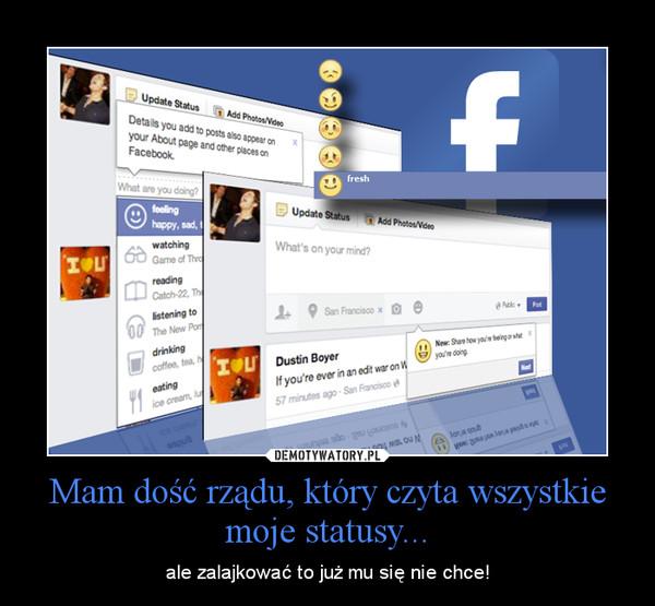 Mam dość rządu, który czyta wszystkie moje statusy... – ale zalajkować to już mu się nie chce!
