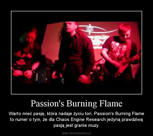 Passion's Burning Flame – Warto mieć pasję, która nadaje życiu ton. Passion's Burning Flame to numer o tym, że dla Chaos Engine Research jedyną prawdziwą pasją jest granie muzy.