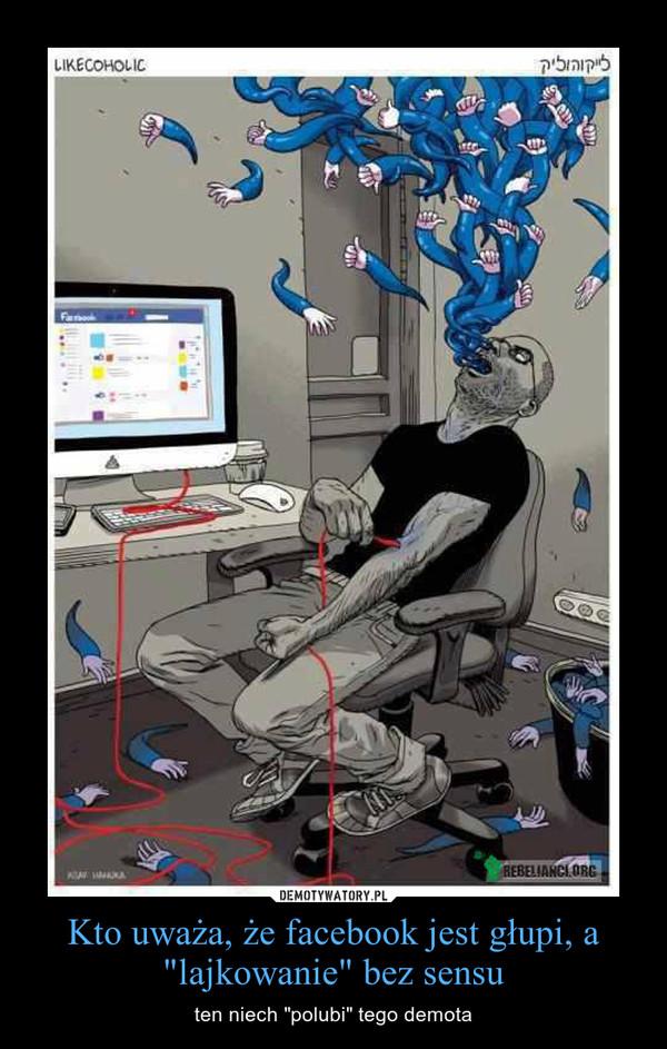 """Kto uważa, że facebook jest głupi, a """"lajkowanie"""" bez sensu – ten niech """"polubi"""" tego demota"""