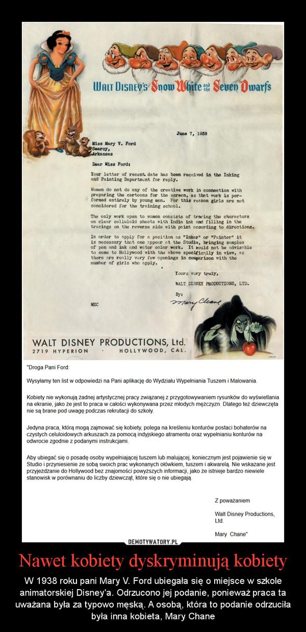 Nawet kobiety dyskryminują kobiety – W 1938 roku pani Mary V. Ford ubiegała się o miejsce w szkole animatorskiej Disney'a. Odrzucono jej podanie, ponieważ praca ta uważana była za typowo męską. A osobą, która to podanie odrzuciła była inna kobieta, Mary Chane