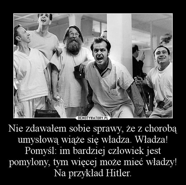 Nie zdawałem sobie sprawy, że z chorobą umysłową wiąże się władza. Władza! Pomyśl: im bardziej człowiek jest pomylony, tym więcej może mieć władzy! Na przykład Hitler. –