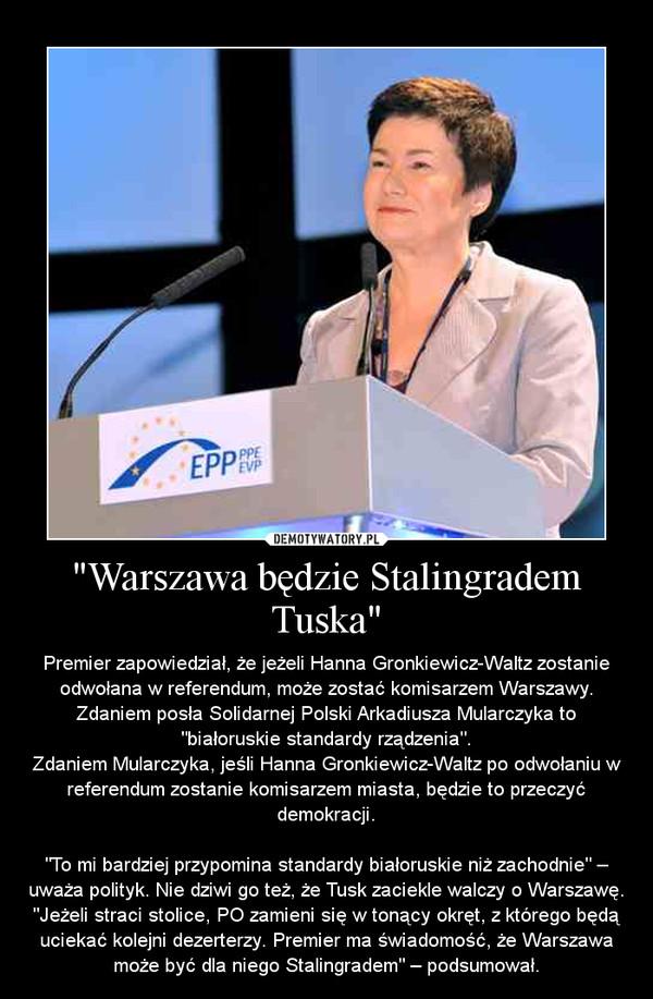 """""""Warszawa będzie Stalingradem Tuska"""" – Premier zapowiedział, że jeżeli Hanna Gronkiewicz-Waltz zostanie odwołana w referendum, może zostać komisarzem Warszawy. Zdaniem posła Solidarnej Polski Arkadiusza Mularczyka to """"białoruskie standardy rządzenia"""".Zdaniem Mularczyka, jeśli Hanna Gronkiewicz-Waltz po odwołaniu w referendum zostanie komisarzem miasta, będzie to przeczyć demokracji.""""To mi bardziej przypomina standardy białoruskie niż zachodnie"""" – uważa polityk. Nie dziwi go też, że Tusk zaciekle walczy o Warszawę. """"Jeżeli straci stolice, PO zamieni się w tonący okręt, z którego będą uciekać kolejni dezerterzy. Premier ma świadomość, że Warszawa może być dla niego Stalingradem"""" – podsumował."""