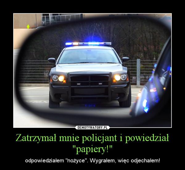 """Zatrzymał mnie policjant i powiedział """"papiery!"""" – odpowiedziałem """"nożyce"""". Wygrałem, więc odjechałem!"""
