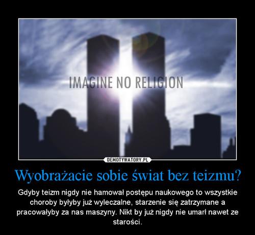Wyobrażacie sobie świat bez teizmu?