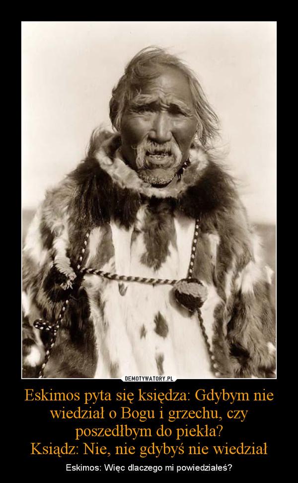 Eskimos pyta się księdza: Gdybym nie wiedział o Bogu i grzechu, czy poszedłbym do piekła?Ksiądz: Nie, nie gdybyś nie wiedział – Eskimos: Więc dlaczego mi powiedziałeś?