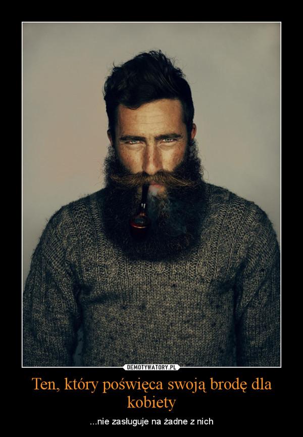 Ten, który poświęca swoją brodę dla kobiety – ...nie zasługuje na żadne z nich