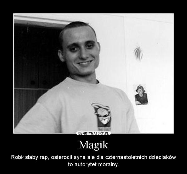 Magik – Robił słaby rap, osierocił syna ale dla czternastoletnich dzieciaków to autorytet moralny.