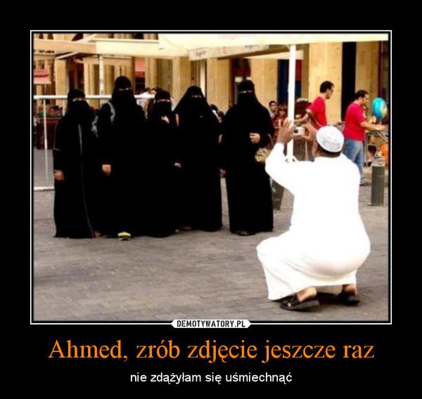 Ahmed, zrób zdjęcie jeszcze raz – nie zdążyłam się uśmiechnąć