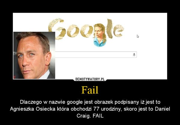 Fail – Dlaczego w nazwie google jest obrazek podpisany iż jest to Agnieszka Osiecka która obchodzi 77 urodziny, skoro jest to Daniel Craig. FAIL