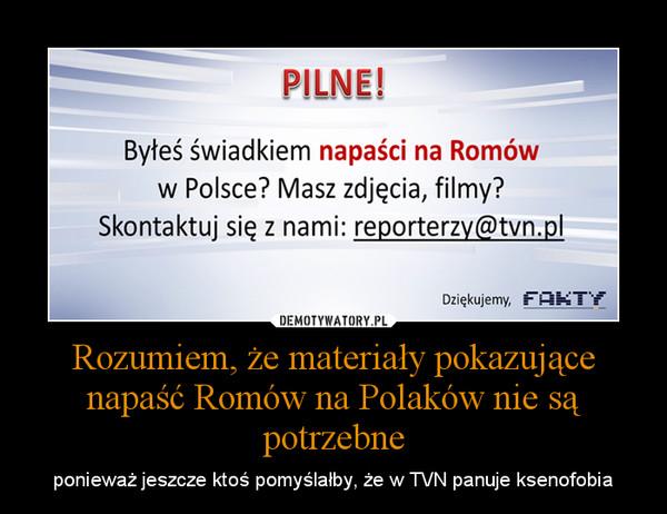 Rozumiem, że materiały pokazujące napaść Romów na Polaków nie są potrzebne – ponieważ jeszcze ktoś pomyślałby, że w TVN panuje ksenofobia