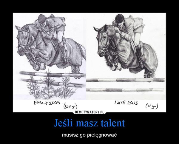 Jeśli masz talent – musisz go pielęgnować