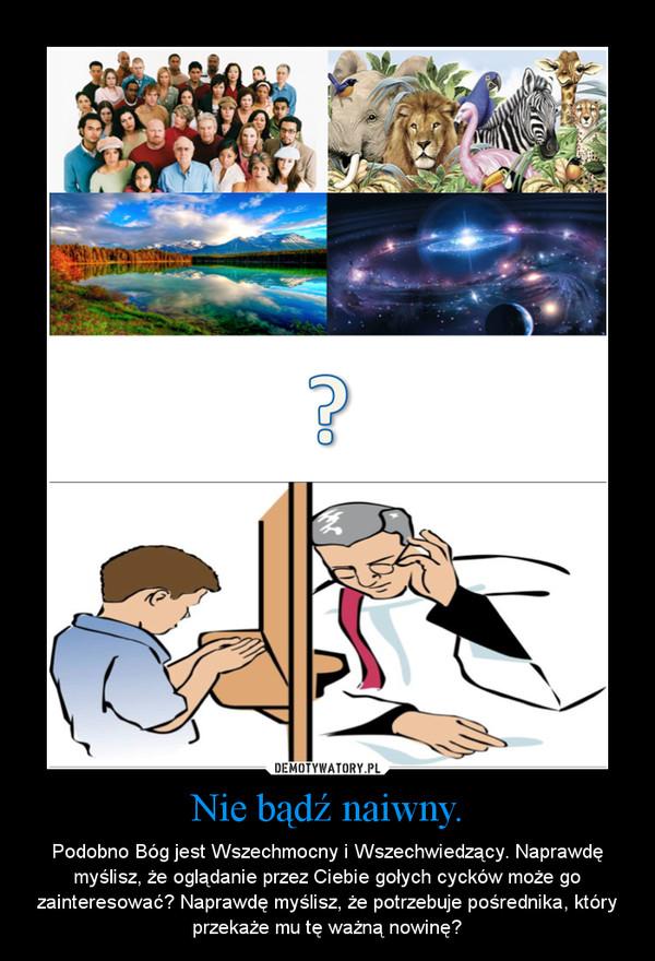 Nie bądź naiwny. – Podobno Bóg jest Wszechmocny i Wszechwiedzący. Naprawdę myślisz, że oglądanie przez Ciebie gołych cycków może go zainteresować? Naprawdę myślisz, że potrzebuje pośrednika, który przekaże mu tę ważną nowinę?