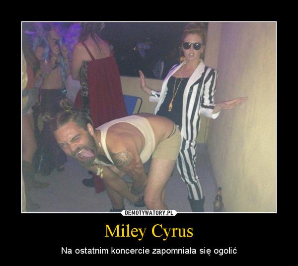 Miley Cyrus – Na ostatnim koncercie zapomniała się ogolić