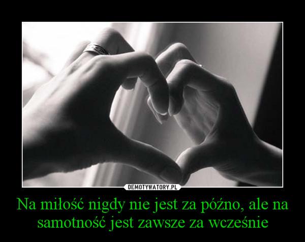 Na miłość nigdy nie jest za późno, ale na samotność jest zawsze za wcześnie –
