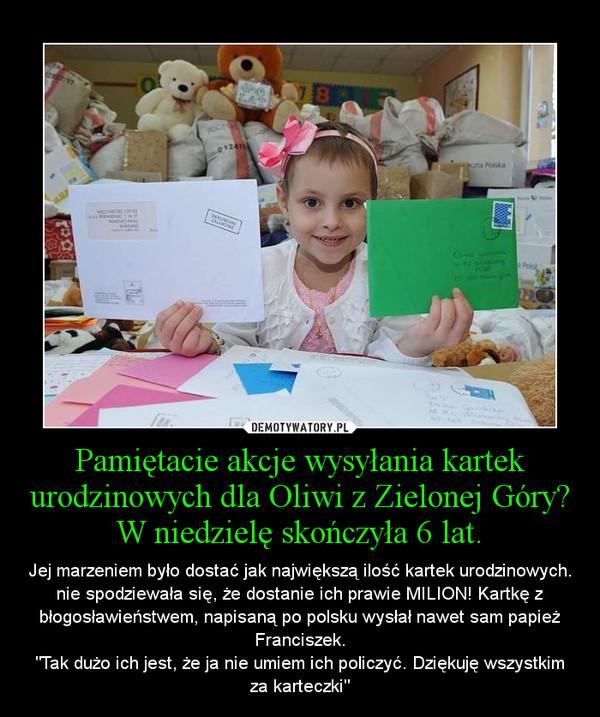 Pamiętacie akcje wysyłania kartek urodzinowych dla Oliwi z Zielonej Góry? W niedzielę skończyła 6 lat. – Jej marzeniem było dostać jak największą ilość kartek urodzinowych. nie spodziewała się, że dostanie ich prawie MILION! Kartkę z błogosławieństwem, napisaną po polsku wysłał nawet sam papież Franciszek.