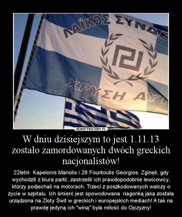 """W dniu dzisiejszym to jest 1.11.13 zostało zamordowanych dwóch greckich nacjonalistów! – 22letni  Kapelonis Manolis i 26 Fountoulis Georgios. Zginęli, gdy wychodzili z biura partii, zastrzelili ich prawdopodobnie lewicowcy, którzy podjechali na motorach. Trzeci z poszkodowanych walczy o życie w szpitalu. Ich śmierć jest spowodowana  nagonką jaka została urządzona na Złoty Świt w greckich i europejskich mediach! A tak na prawdę jedyną ich """"winą"""" była miłość do Ojczyzny!"""