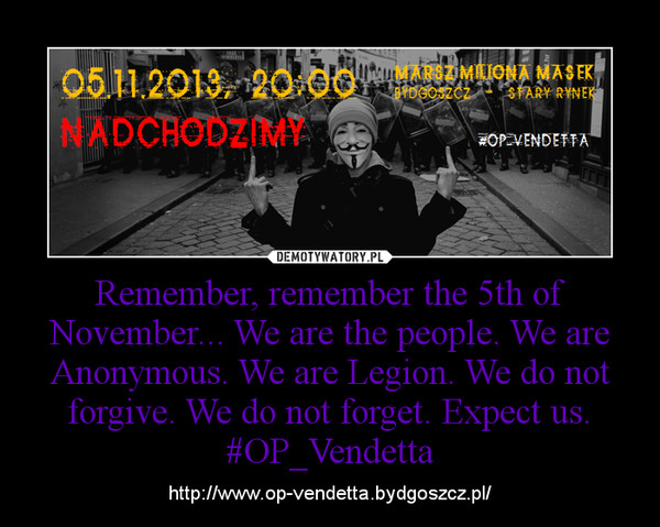 Remember, remember the 5th of November... We are the people. We are Anonymous. We are Legion. We do not forgive. We do not forget. Expect us. #OP_Vendetta – http://www.op-vendetta.bydgoszcz.pl/
