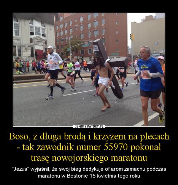 """Boso, z długa brodą i krzyżem na plecach - tak zawodnik numer 55970 pokonał trasę nowojorskiego maratonu – """"Jezus"""" wyjaśnił, że swój bieg dedykuje ofiarom zamachu podczas maratonu w Bostonie 15 kwietnia tego roku"""