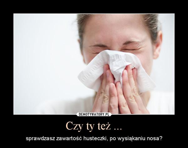 Czy ty też ... – sprawdzasz zawartość husteczki, po wysiąkaniu nosa?